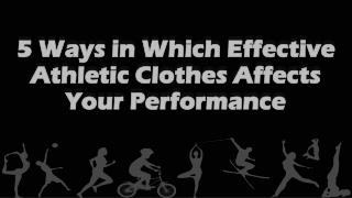 5 Ways in Which Effective Athletic Clothes Affects Your Performance