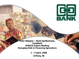 Peter Ndegwa   Head AgriBusiness, CoopBank AFRACA Expert Meeting Managing Risk in Financing Agriculture