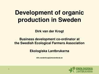 Development of organic production in Sweden Dirk van der Krogt Business development co-ordinator at  the Swedish Ecologi