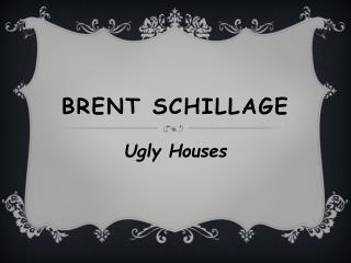 Brent Schillage - Ugly Houses