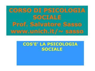 CORSO DI PSICOLOGIA SOCIALE Prof. Salvatore Sasso www.unich.it/~ sasso