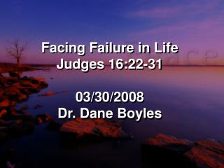 Facing Failure in Life Judges 16:22-31 03/30/2008 Dr. Dane Boyles