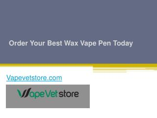 Order Your Best Wax Vape Pen Today - Vapevetstore.com