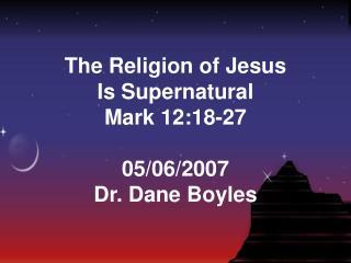 The Religion of Jesus Is Supernatural Mark 12:18-27 05/06/2007 Dr. Dane Boyles