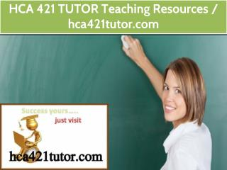 HCA 421 TUTOR Teaching Resources / hca421tutor.com