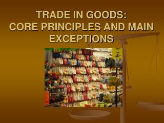 TRADE IN GOODS:  CORE PRINCIPLES AND MAIN EXCEPTIONS