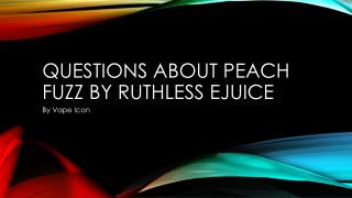 Questions About Peach Fuzz By Ruthless Ejuice