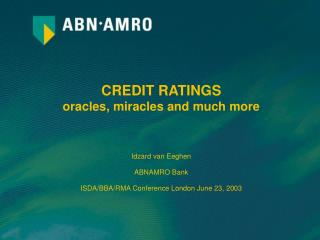 CREDIT RATINGS oracles, miracles and much more Idzard van Eeghen ABNAMRO Bank ISDA/BBA/RMA Conference London June 23, 20