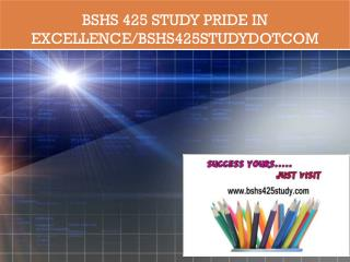 BSHS 425 STUDY Pride In Excellence/bshs425studydotcom