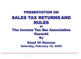 PRESENTATION ON  SALES TAX RETURNS AND  RULES   At  The Income Tax Bar Association Karachi By  Saud Ul Hassan Saturday,
