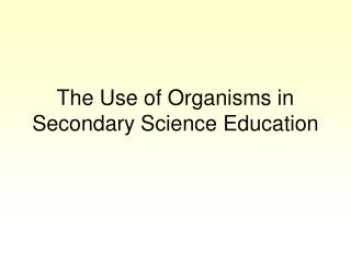 The Use of Organisms in Secondary Science Education