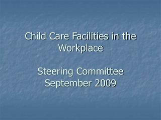 Child Care Facilities in the Workplace Steering Committee September 2009