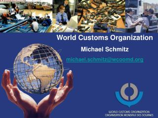 World Customs Organization Michael Schmitz michael.schmitzwcoomd