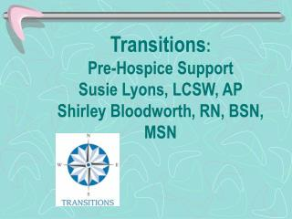 Transitions :  Pre-Hospice Support  Susie Lyons, LCSW, AP Shirley Bloodworth, RN, BSN, MSN