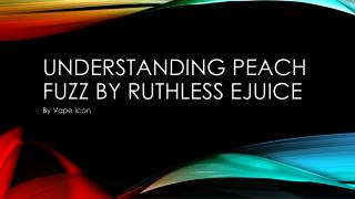 Understanding Peach Fuzz By Ruthless Ejuice
