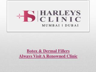 For Botox & Dermal Fillers Always Visit A Renowned Clinic