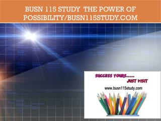 BUSN 115 STUDY  The power of possibility/busn115study.com