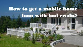 How to get a mobile home loan with bad credit?