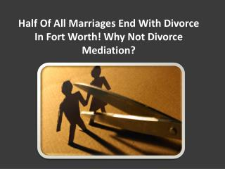 Half of all marriages end with divorce in Fort Worth! Why not divorce mediation