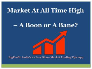 Market At All Time High – A Boon Or A Bane?