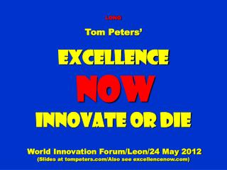 LONG Tom Peters' Excellence NOW Innovate or Die World Innovation Forum/Leon/24 May 2012  (Slides at tompeters.com/Also