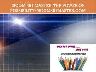 ISCOM 361 MASTER  The power of possibility/iscom361master.com