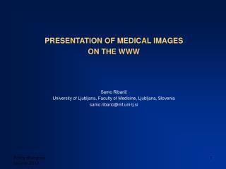 PRESENTATION OF MEDICAL IMAGES ON THE WWW Samo Ribarič University of Ljubljana, Faculty of Medicine, Ljubljana, Sloven