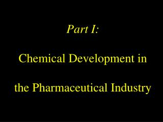 Part I:  Chemical Development in  the Pharmaceutical Industry
