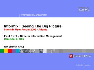 Informix:  Seeing The Big Picture Informix User Forum 2005 - Atlanta P aul Rivot – Director Information Management Decem