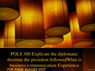 POLS 300 Explicate the diplomatic doctrine the president followedWhat is business communication Experience Tradition/tut