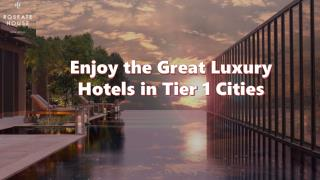 Enjoy the Great Luxury Hotels in Tier 1 Cities