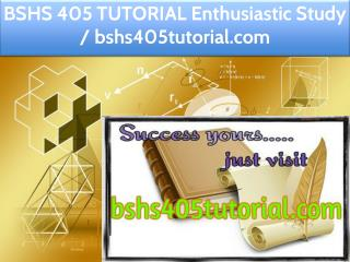 BSHS 405 TUTORIAL Enthusiastic Study / bshs405tutorial.com