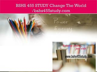 BSHS 455 STUDY Change The World /bshs455study.com