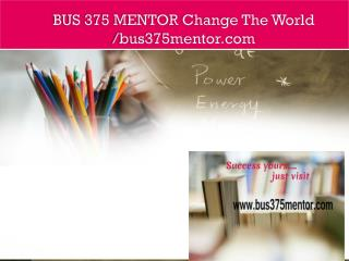 BUS 375 MENTOR Change The World /bus375mentor.com