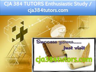 CJA 384 TUTORS Enthusiastic Study / cja384tutors.com