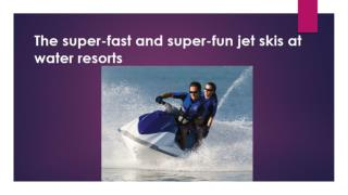 The super-fast and super-fun jet skis at water resorts.