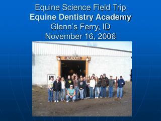 Equine Science Field Trip Equine Dentistry Academy Glenn's Ferry, ID November 16, 2006