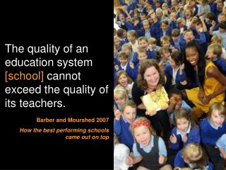 The quality of an education system  [school]  cannot exceed the quality of its teachers.
