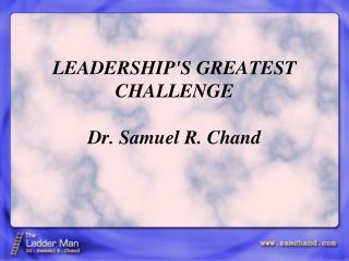 LEADERSHIP'S GREATEST CHALLENGE Dr. Samuel R. Chand