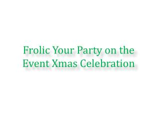 Frolic Your Party on the Event Xmas Celebration