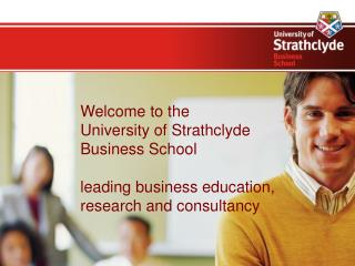 Welcome to the  University of Strathclyde  Business School    leading business education, research and consultancy