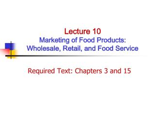 Lecture 10 Marketing of Food Products:  Wholesale, Retail, and Food Service