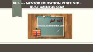 BUS 519 MENTOR Education Redefined /bus519mentor.com