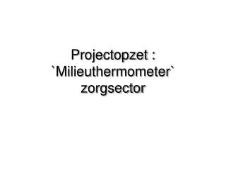 Projectopzet :   `Milieuthermometer` zorgsector