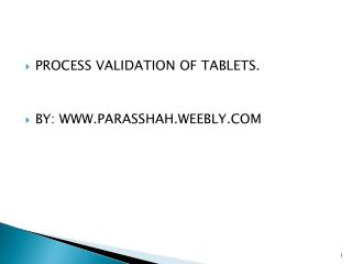 PROCESS VALIDATION OF TABLETS. BY: WWW.PARASSHAH.WEEBLY.COM