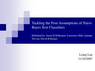 Tackling the Poor Assumptions of Naive Bayes Text Classifiers Pubished by: Jason D.M.Rennie, Lawrence Shih, Jamime Teeva