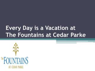 Every Day is a Vacation at The Fountains at Cedar Parke