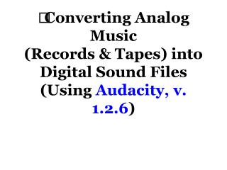 Converting Analog Music  (Records & Tapes) into  Digital Sound Files (Using  Audacity, v. 1.2.6 )