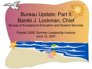 Bureau Update: Part II Bambi J. Lockman, Chief Bureau of Exceptional Education and Student Services  Florida CASE Summer