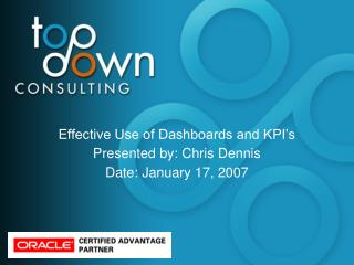 Effective Use of Dashboards and KPI s Presented by: Chris Dennis Date: January 17, 2007